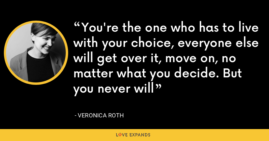 You're the one who has to live with your choice, everyone else will get over it, move on, no matter what you decide. But you never will - Veronica Roth