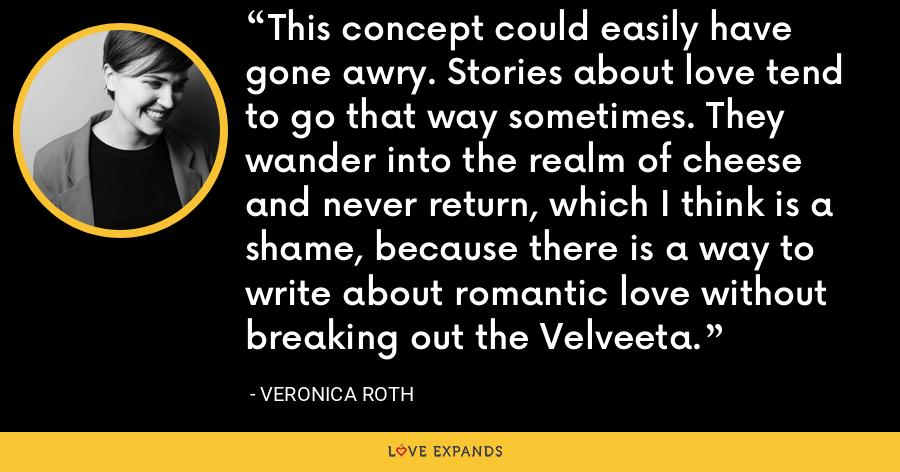 This concept could easily have gone awry. Stories about love tend to go that way sometimes. They wander into the realm of cheese and never return, which I think is a shame, because there is a way to write about romantic love without breaking out the Velveeta. - Veronica Roth