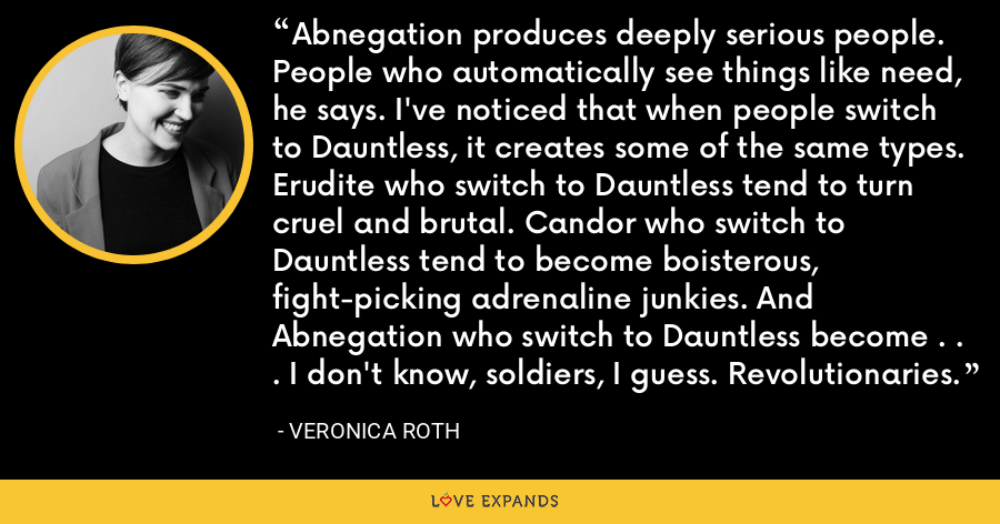 Abnegation produces deeply serious people. People who automatically see things like need, he says. I've noticed that when people switch to Dauntless, it creates some of the same types. Erudite who switch to Dauntless tend to turn cruel and brutal. Candor who switch to Dauntless tend to become boisterous, fight-picking adrenaline junkies. And Abnegation who switch to Dauntless become . . . I don't know, soldiers, I guess. Revolutionaries. - Veronica Roth