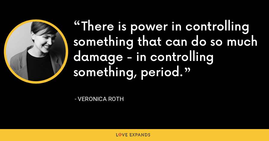 There is power in controlling something that can do so much damage - in controlling something, period. - Veronica Roth