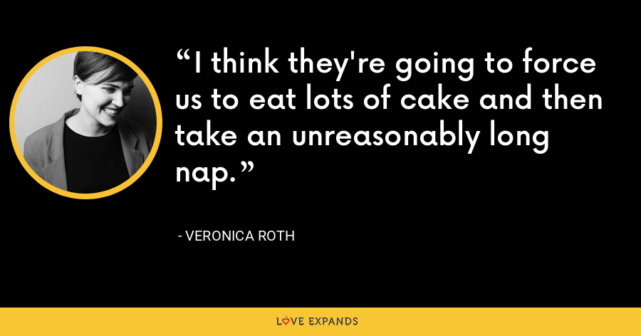I think they're going to force us to eat lots of cake and then take an unreasonably long nap. - Veronica Roth