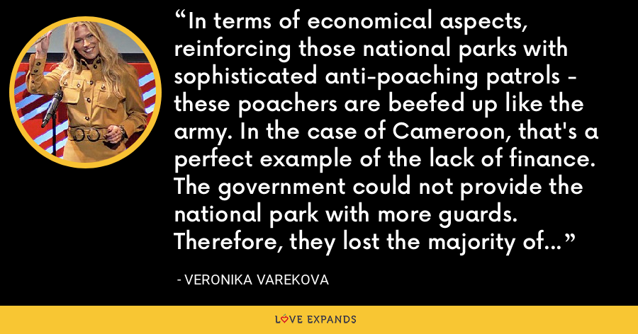 In terms of economical aspects, reinforcing those national parks with sophisticated anti-poaching patrols - these poachers are beefed up like the army. In the case of Cameroon, that's a perfect example of the lack of finance. The government could not provide the national park with more guards. Therefore, they lost the majority of the elephant population. I don't want to see that anywhere else. - Veronika Varekova