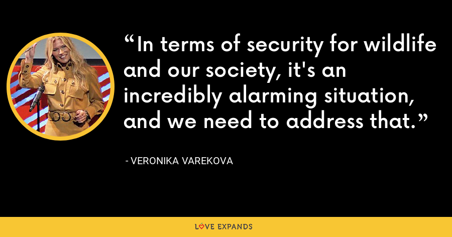 In terms of security for wildlife and our society, it's an incredibly alarming situation, and we need to address that. - Veronika Varekova
