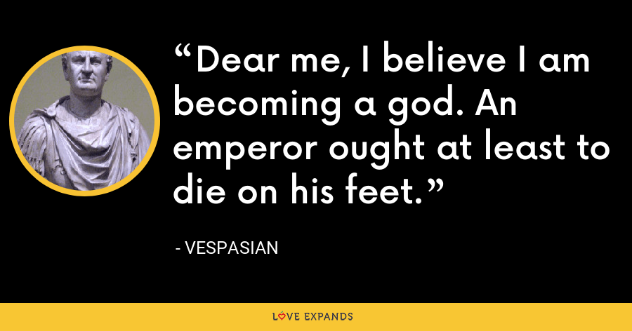 Dear me, I believe I am becoming a god. An emperor ought at least to die on his feet. - Vespasian