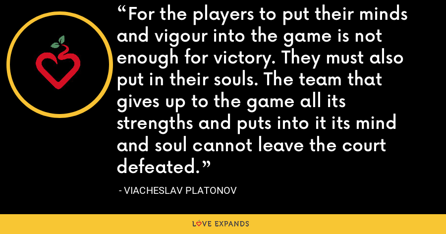 For the players to put their minds and vigour into the game is not enough for victory. They must also put in their souls. The team that gives up to the game all its strengths and puts into it its mind and soul cannot leave the court defeated. - Viacheslav Platonov