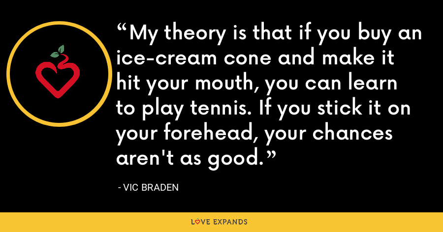 My theory is that if you buy an ice-cream cone and make it hit your mouth, you can learn to play tennis. If you stick it on your forehead, your chances aren't as good. - Vic Braden