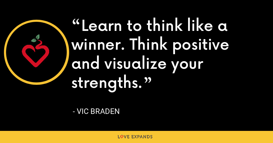 Learn to think like a winner. Think positive and visualize your strengths. - Vic Braden