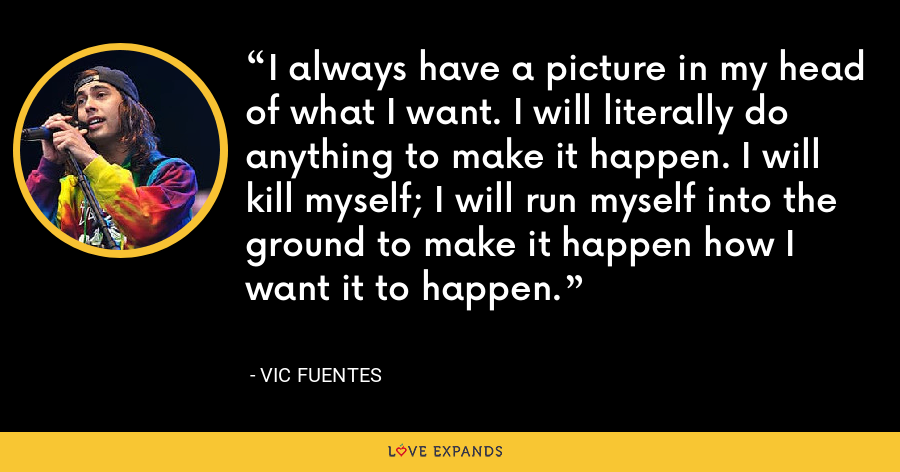 I always have a picture in my head of what I want. I will literally do anything to make it happen. I will kill myself; I will run myself into the ground to make it happen how I want it to happen. - Vic Fuentes