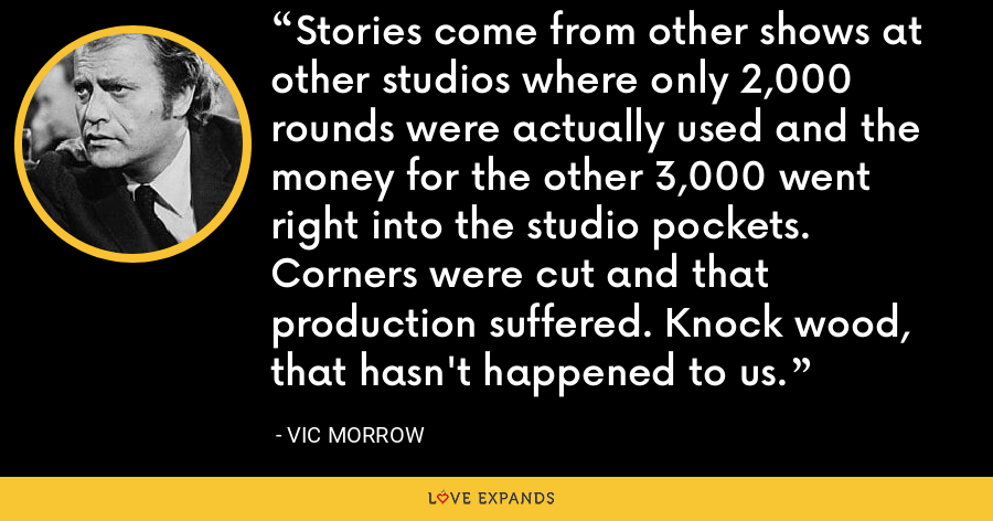 Stories come from other shows at other studios where only 2,000 rounds were actually used and the money for the other 3,000 went right into the studio pockets. Corners were cut and that production suffered. Knock wood, that hasn't happened to us. - Vic Morrow