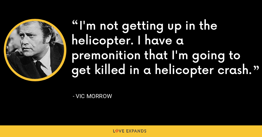 I'm not getting up in the helicopter. I have a premonition that I'm going to get killed in a helicopter crash. - Vic Morrow