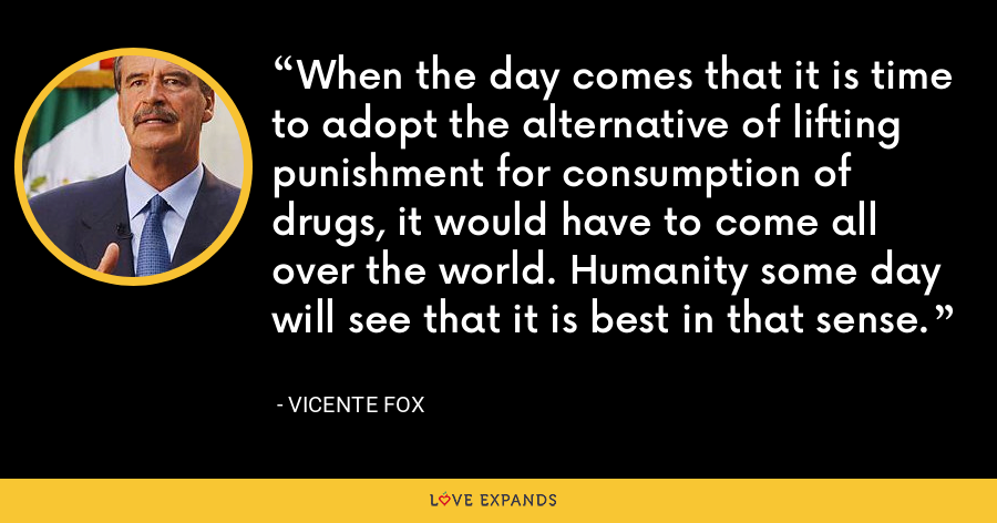 When the day comes that it is time to adopt the alternative of lifting punishment for consumption of drugs, it would have to come all over the world. Humanity some day will see that it is best in that sense. - Vicente Fox