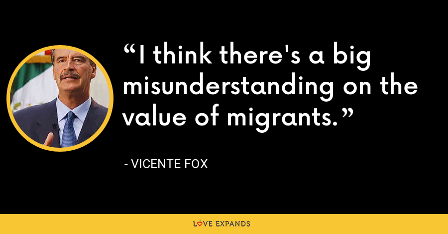 I think there's a big misunderstanding on the value of migrants. - Vicente Fox
