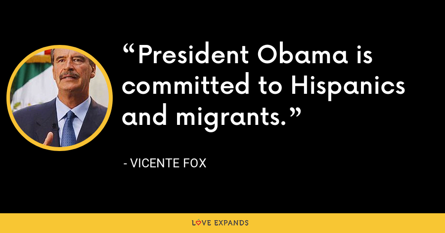 President Obama is committed to Hispanics and migrants. - Vicente Fox