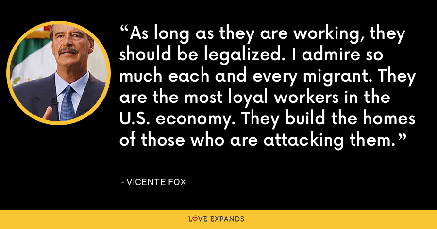 As long as they are working, they should be legalized. I admire so much each and every migrant. They are the most loyal workers in the U.S. economy. They build the homes of those who are attacking them. - Vicente Fox
