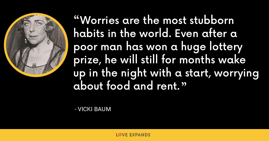 Worries are the most stubborn habits in the world. Even after a poor man has won a huge lottery prize, he will still for months wake up in the night with a start, worrying about food and rent. - Vicki Baum