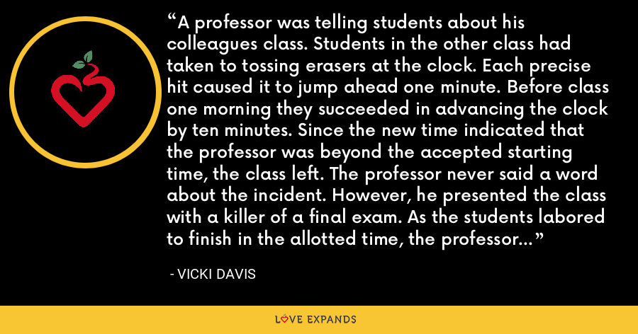 A professor was telling students about his colleagues class. Students in the other class had taken to tossing erasers at the clock. Each precise hit caused it to jump ahead one minute. Before class one morning they succeeded in advancing the clock by ten minutes. Since the new time indicated that the professor was beyond the accepted starting time, the class left. The professor never said a word about the incident. However, he presented the class with a killer of a final exam. As the students labored to finish in the allotted time, the professor amused himself by tossing erasers at the clock. - Vicki Davis