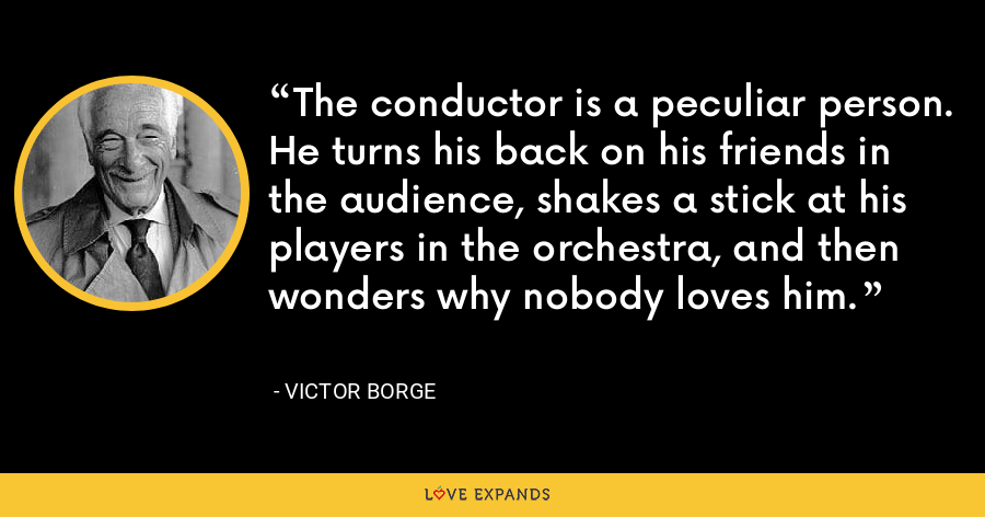 The conductor is a peculiar person. He turns his back on his friends in the audience, shakes a stick at his players in the orchestra, and then wonders why nobody loves him. - Victor Borge