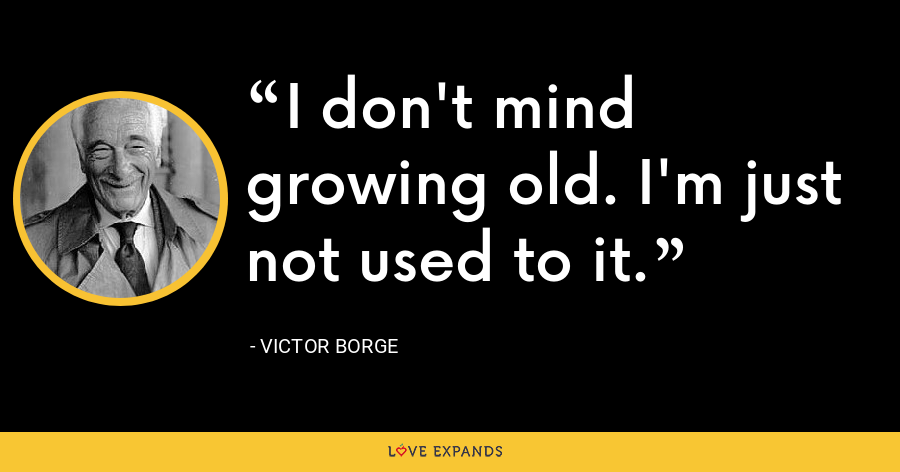 I don't mind growing old. I'm just not used to it. - Victor Borge