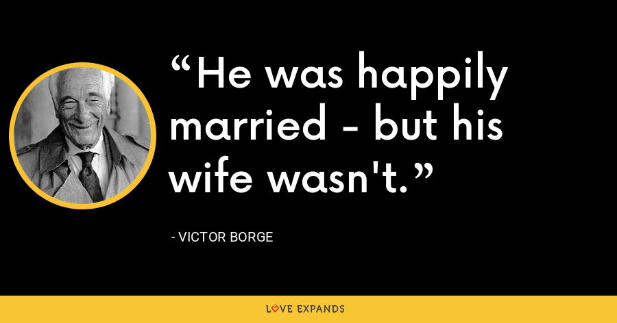 He was happily married - but his wife wasn't. - Victor Borge