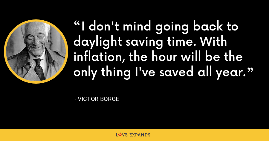 I don't mind going back to daylight saving time. With inflation, the hour will be the only thing I've saved all year. - Victor Borge