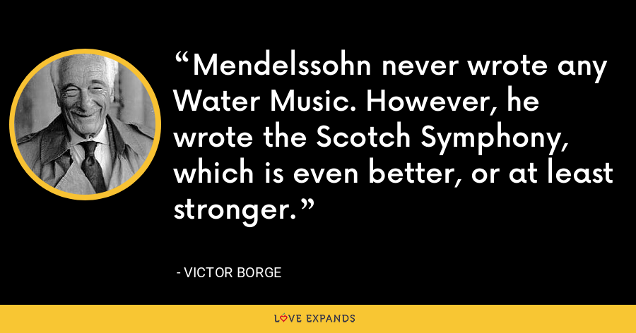 Mendelssohn never wrote any Water Music. However, he wrote the Scotch Symphony, which is even better, or at least stronger. - Victor Borge