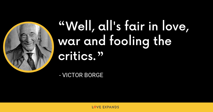 Well, all's fair in love, war and fooling the critics. - Victor Borge