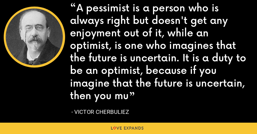 A pessimist is a person who is always right but doesn't get any enjoyment out of it, while an optimist, is one who imagines that the future is uncertain. It is a duty to be an optimist, because if you imagine that the future is uncertain, then you mu - Victor Cherbuliez