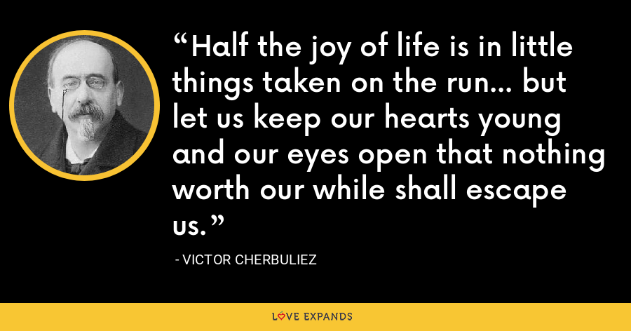 Half the joy of life is in little things taken on the run... but let us keep our hearts young and our eyes open that nothing worth our while shall escape us. - Victor Cherbuliez