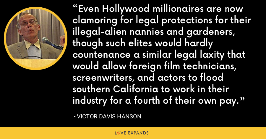 Even Hollywood millionaires are now clamoring for legal protections for their illegal-alien nannies and gardeners, though such elites would hardly countenance a similar legal laxity that would allow foreign film technicians, screenwriters, and actors to flood southern California to work in their industry for a fourth of their own pay. - Victor Davis Hanson