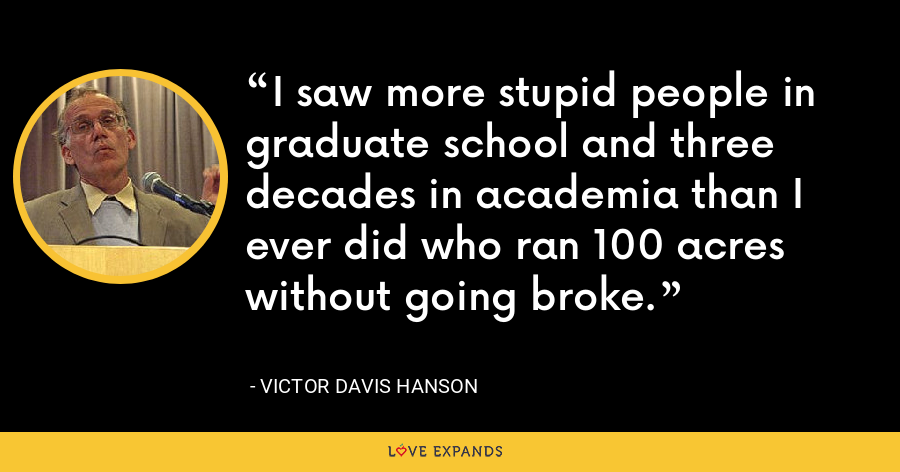 I saw more stupid people in graduate school and three decades in academia than I ever did who ran 100 acres without going broke. - Victor Davis Hanson
