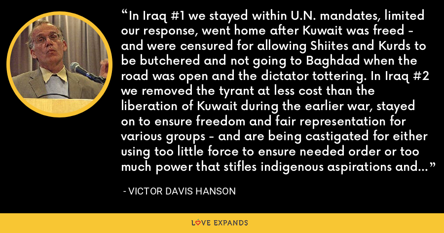 In Iraq #1 we stayed within U.N. mandates, limited our response, went home after Kuwait was freed - and were censured for allowing Shiites and Kurds to be butchered and not going to Baghdad when the road was open and the dictator tottering. In Iraq #2 we removed the tyrant at less cost than the liberation of Kuwait during the earlier war, stayed on to ensure freedom and fair representation for various groups - and are being castigated for either using too little force to ensure needed order or too much power that stifles indigenous aspirations and turns popular opinion against us. - Victor Davis Hanson