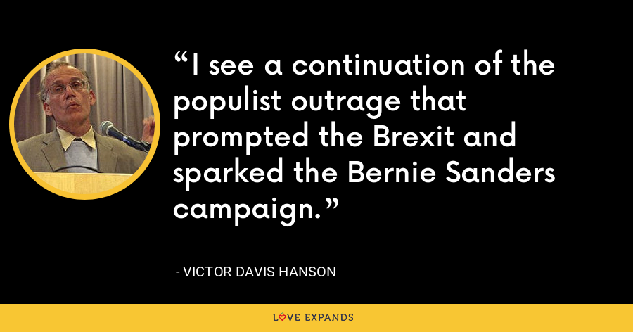 I see a continuation of the populist outrage that prompted the Brexit and sparked the Bernie Sanders campaign. - Victor Davis Hanson