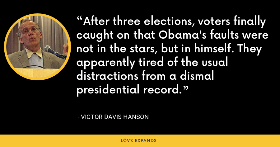 After three elections, voters finally caught on that Obama's faults were not in the stars, but in himself. They apparently tired of the usual distractions from a dismal presidential record. - Victor Davis Hanson