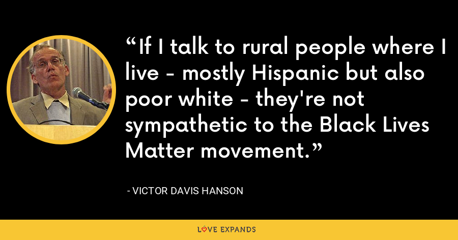 If I talk to rural people where I live - mostly Hispanic but also poor white - they're not sympathetic to the Black Lives Matter movement. - Victor Davis Hanson