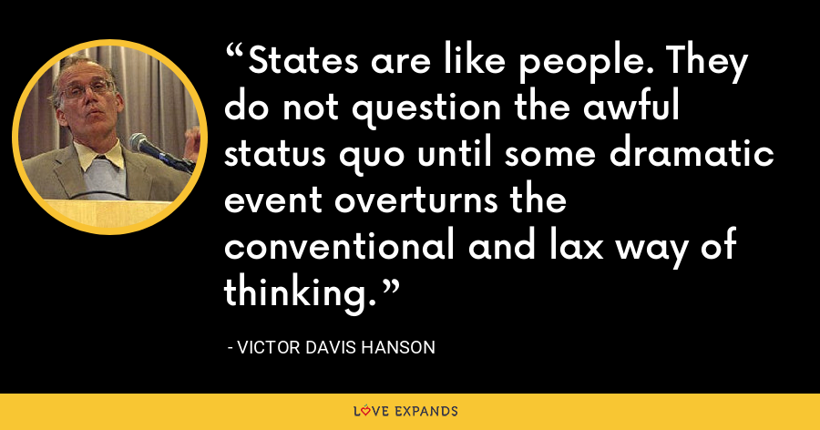 States are like people. They do not question the awful status quo until some dramatic event overturns the conventional and lax way of thinking. - Victor Davis Hanson
