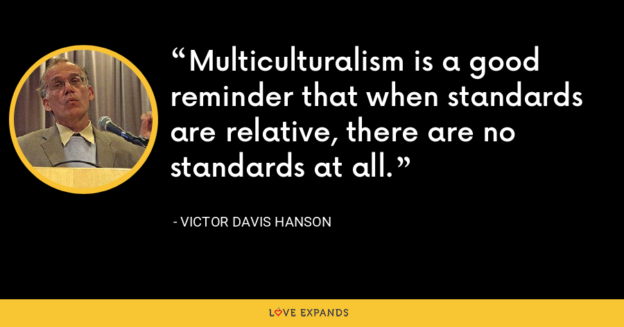 Multiculturalism is a good reminder that when standards are relative, there are no standards at all. - Victor Davis Hanson