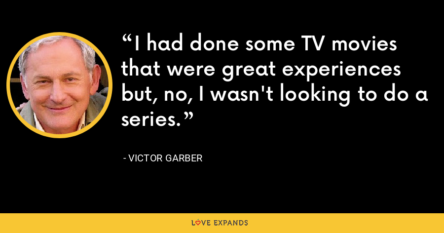 I had done some TV movies that were great experiences but, no, I wasn't looking to do a series. - Victor Garber