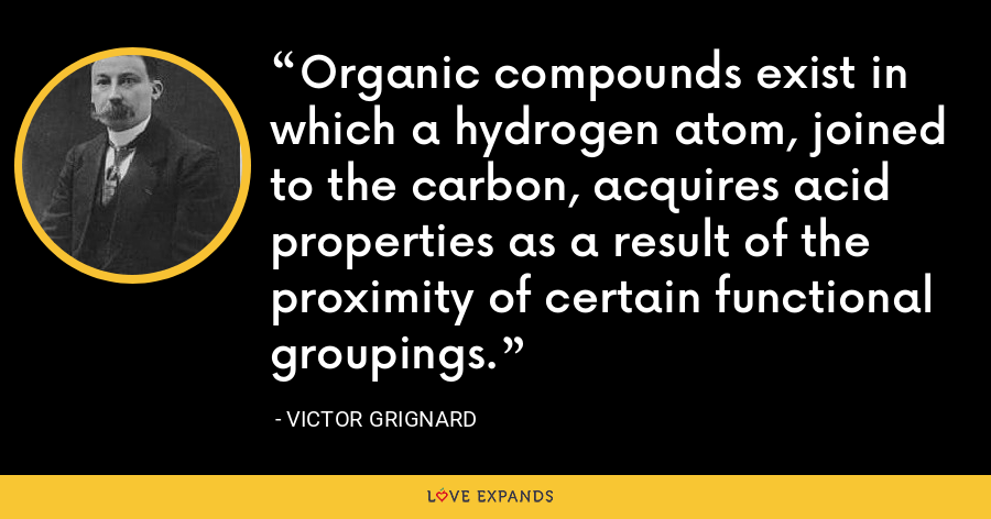 Organic compounds exist in which a hydrogen atom, joined to the carbon, acquires acid properties as a result of the proximity of certain functional groupings. - Victor Grignard