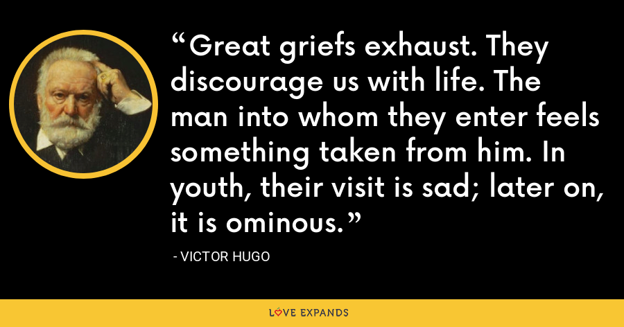 Great griefs exhaust. They discourage us with life. The man into whom they enter feels something taken from him. In youth, their visit is sad; later on, it is ominous. - Victor Hugo