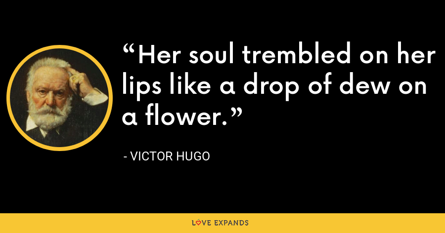 Her soul trembled on her lips like a drop of dew on a flower. - Victor Hugo