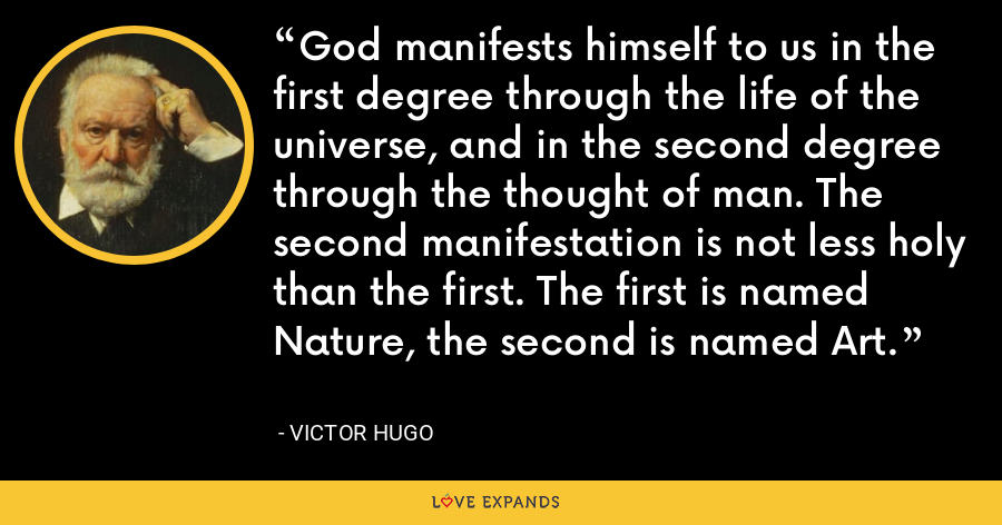 God manifests himself to us in the first degree through the life of the universe, and in the second degree through the thought of man. The second manifestation is not less holy than the first. The first is named Nature, the second is named Art. - Victor Hugo