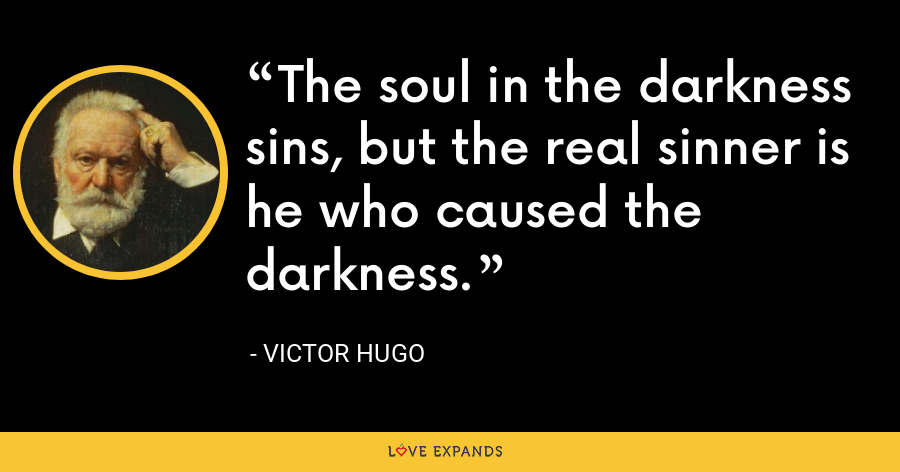 The soul in the darkness sins, but the real sinner is he who caused the darkness. - Victor Hugo