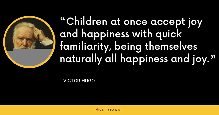 Children at once accept joy and happiness with quick familiarity, being themselves naturally all happiness and joy. - Victor Hugo