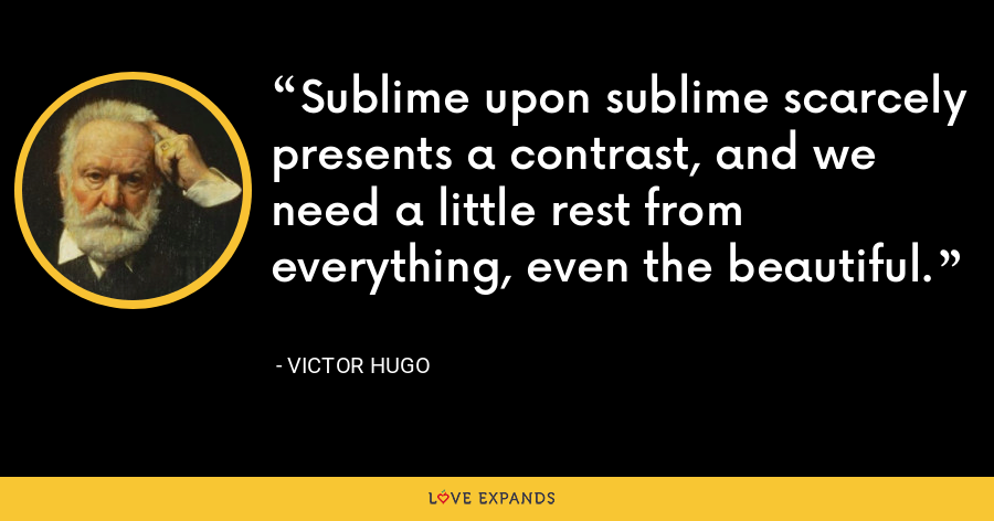 Sublime upon sublime scarcely presents a contrast, and we need a little rest from everything, even the beautiful. - Victor Hugo