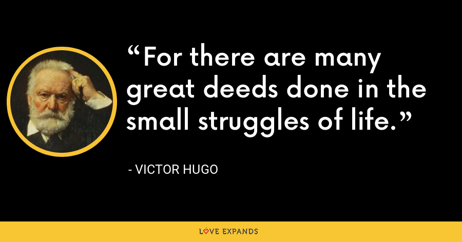 For there are many great deeds done in the small struggles of life. - Victor Hugo