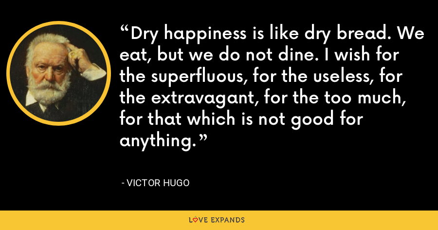 Dry happiness is like dry bread. We eat, but we do not dine. I wish for the superfluous, for the useless, for the extravagant, for the too much, for that which is not good for anything. - Victor Hugo