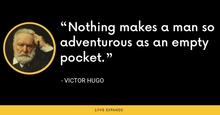 Nothing makes a man so adventurous as an empty pocket. - Victor Hugo