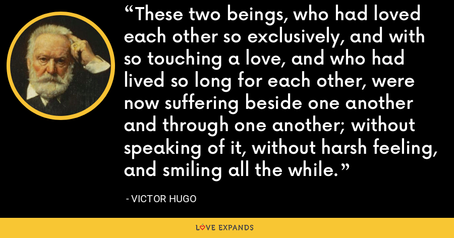 These two beings, who had loved each other so exclusively, and with so touching a love, and who had lived so long for each other, were now suffering beside one another and through one another; without speaking of it, without harsh feeling, and smiling all the while. - Victor Hugo