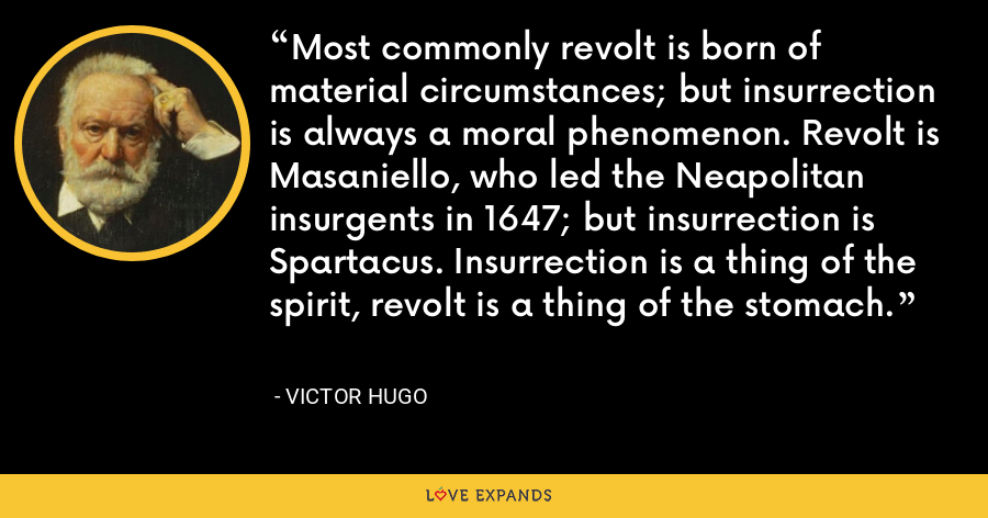 Most commonly revolt is born of material circumstances; but insurrection is always a moral phenomenon. Revolt is Masaniello, who led the Neapolitan insurgents in 1647; but insurrection is Spartacus. Insurrection is a thing of the spirit, revolt is a thing of the stomach. - Victor Hugo