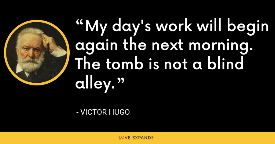My day's work will begin again the next morning. The tomb is not a blind alley. - Victor Hugo